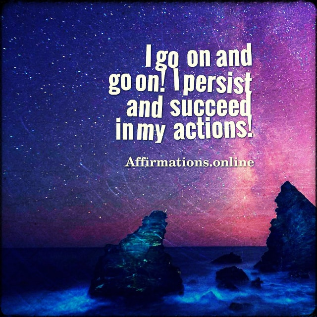 Positive affirmation from Affirmations.online - I go on and go on! I persist and succeed in my actions!