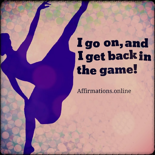 Positive affirmation from Affirmations.online - I go on, and I get back in the game!