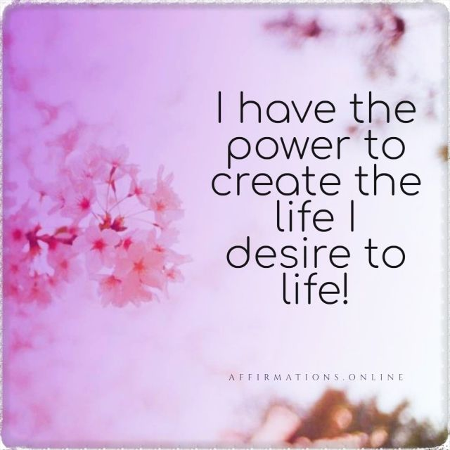 Positive affirmation from Affirmations.online - I have the power to create the life I desire to life!