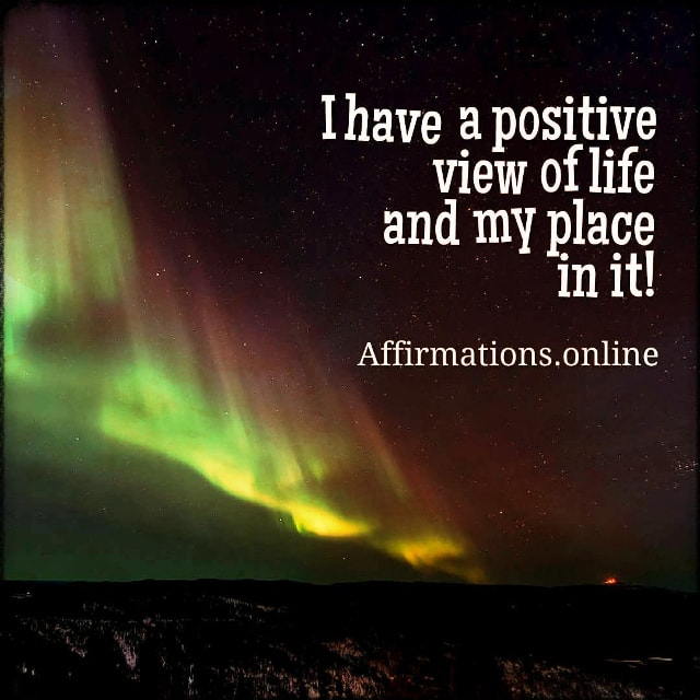 Positive affirmation from Affirmations.online - I have a positive view of life and my place in it!