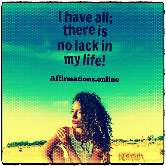 Positive affirmation from Affirmations.online - I have all; there is no lack in my life!