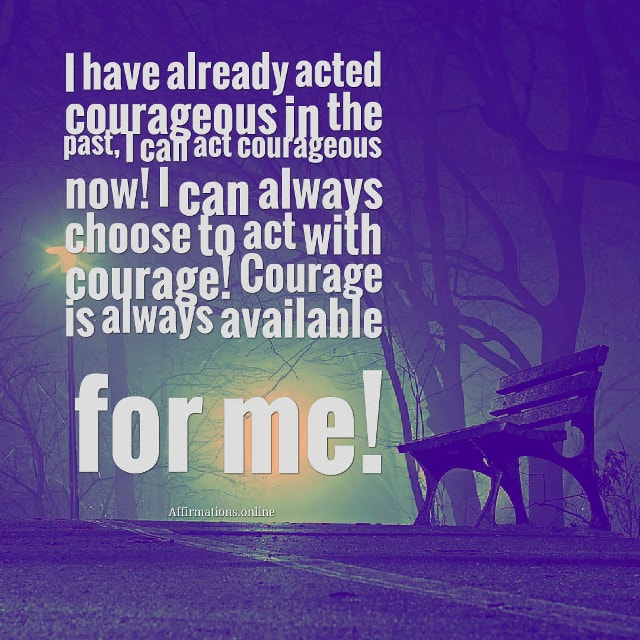 Image affirmation from Affirmations.online - I have already acted courageous in the past, I can act courageous now! I can always choose to act with courage! Courage is always available for me!