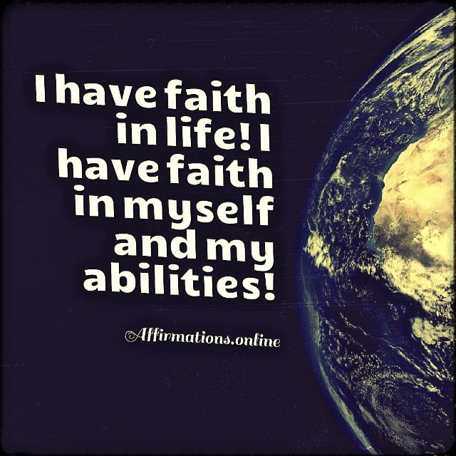 Positive affirmation from Affirmations.online - I have faith in life! I have faith in myself and my abilities!