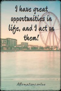 Positive affirmation from Affirmations.online - I have great opportunities in life, and I act on them!