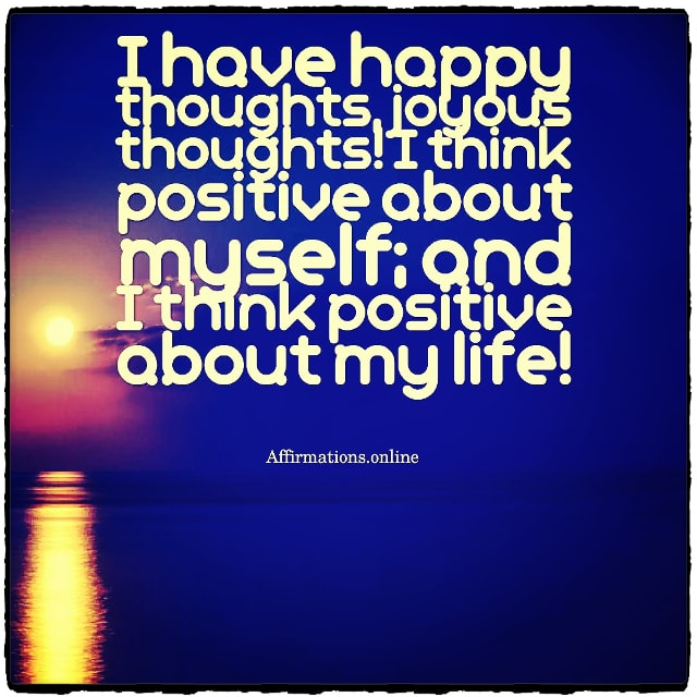 Positive affirmation from Affirmations.online - I have happy thoughts, joyous thoughts! I think positive about myself; and I think positive about my life!
