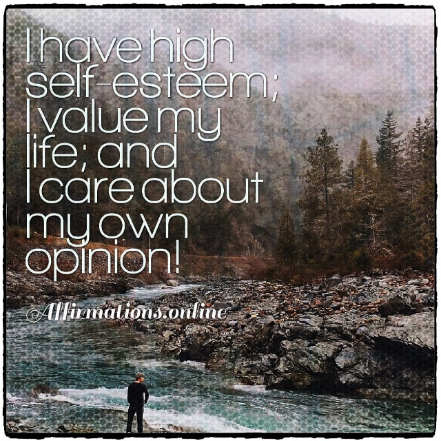 Positive affirmation from Affirmations.online - I have high self-esteem; I value my life; and I care about my own opinion!