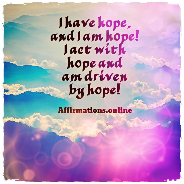 Positive affirmation from Affirmations.online - I have hope, and I am hope! I act with hope and am driven by hope!