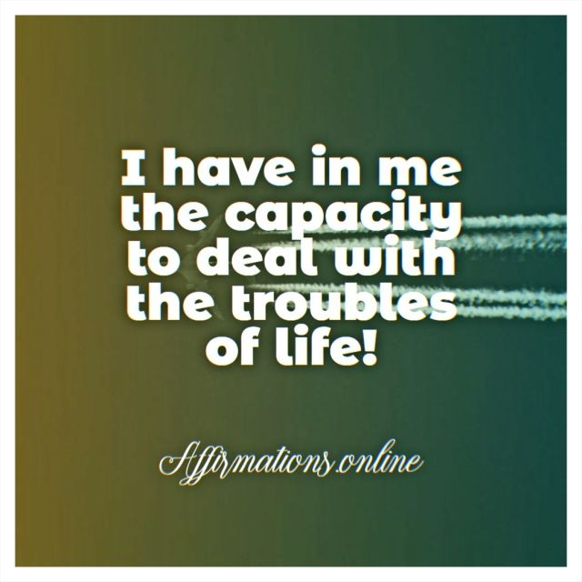Positive affirmation from Affirmations.online - I have in me the capacity to deal with the troubles of life!