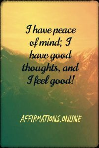 Positive affirmation from Affirmations.online - I have peace of mind; I have good thoughts, and I feel good!