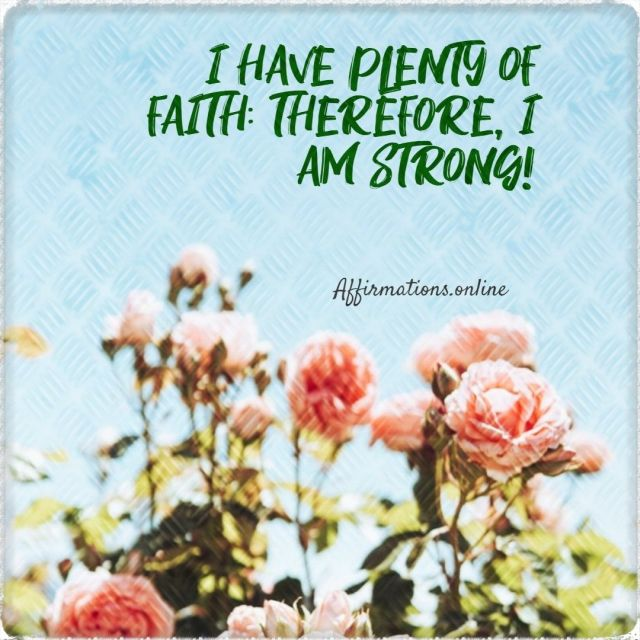 Positive affirmation from Affirmations.online - I have plenty of faith; therefore, I am strong!