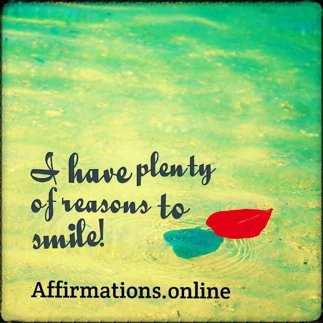 Positive affirmation from Affirmations.online - I have plenty of reasons to smile!