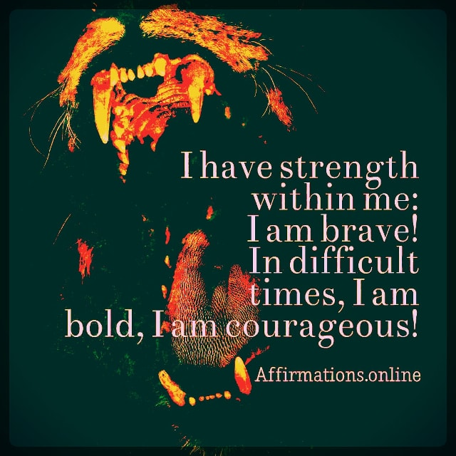 Positive affirmation from Affirmations.online - I have strength within me: I am brave! In difficult times, I am bold, I am courageous!