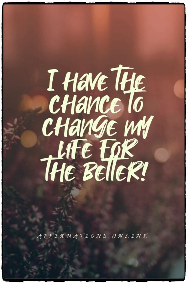 Positive affirmation from Affirmations.online - I have the chance to change my life for the better!