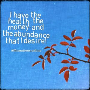 Positive affirmation from Affirmations.online - I have the health, the money, and the abundance that I desire!