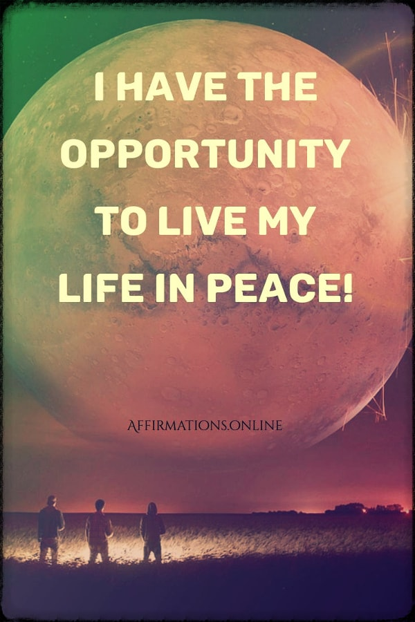Positive affirmation from Affirmations.online - I have the opportunity to live my life in peace!