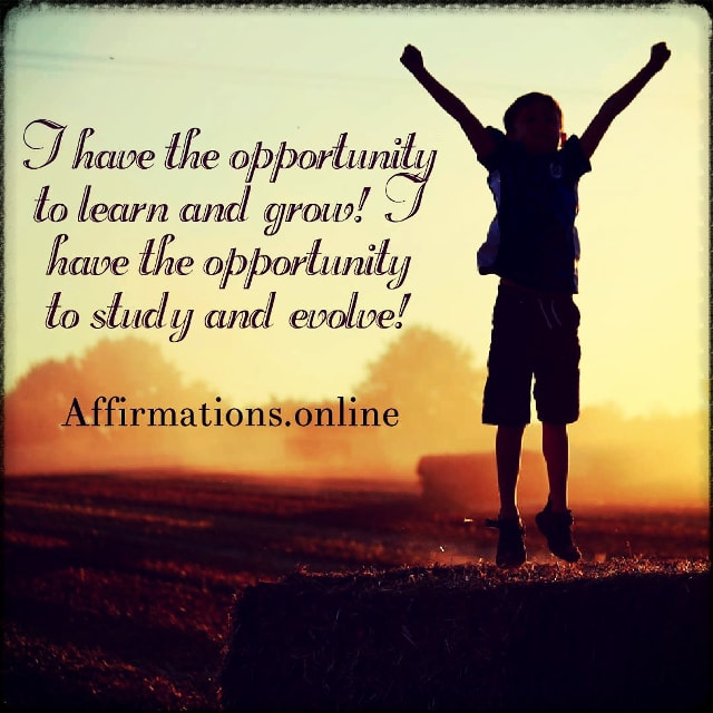 Positive affirmation from Affirmations.online - I have the opportunity to learn and grow! I have the opportunity to study and evolve!