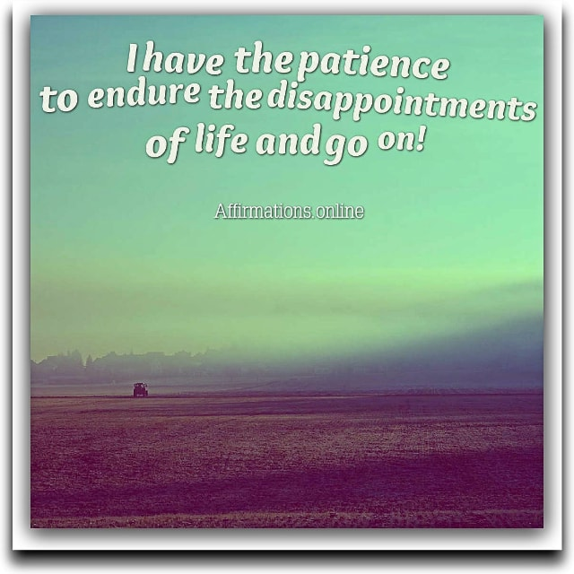 Positive affirmation from Affirmations.online - I have the patience to endure the disappointments of life and go on!