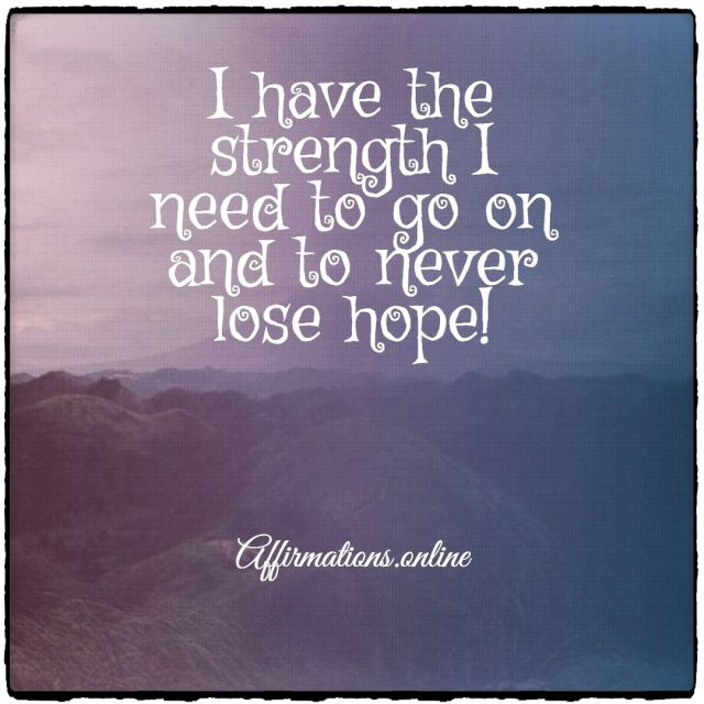 Positive affirmation from Affirmations.online - I have the strength I need to go on and to never lose hope!