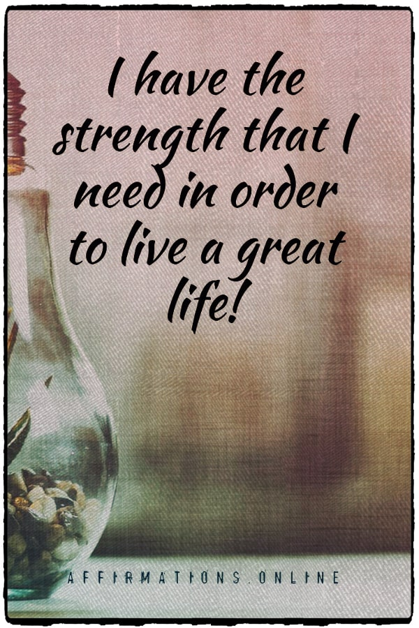 Positive affirmation from Affirmations.online - I have the strength that I need in order to live a great life!