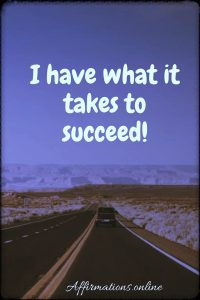 Positive affirmation from Affirmations.online - I have what it takes to succeed!