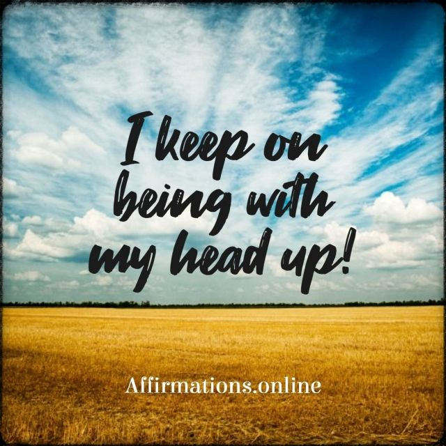 Positive affirmation from Affirmations.online - I keep on being with my head up!