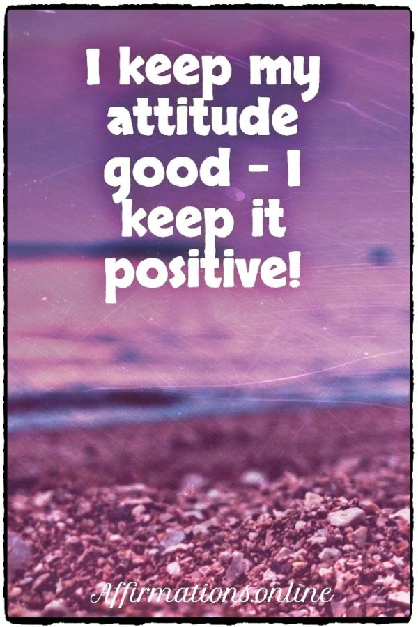 Positive affirmation from Affirmations.online - I keep my attitude good - I keep it positive!
