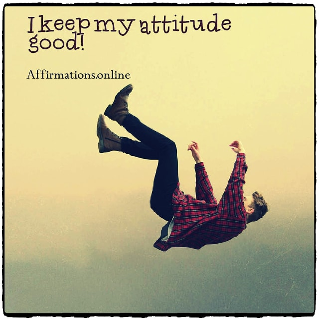 Positive affirmation from Affirmations.online - I keep my attitude good!