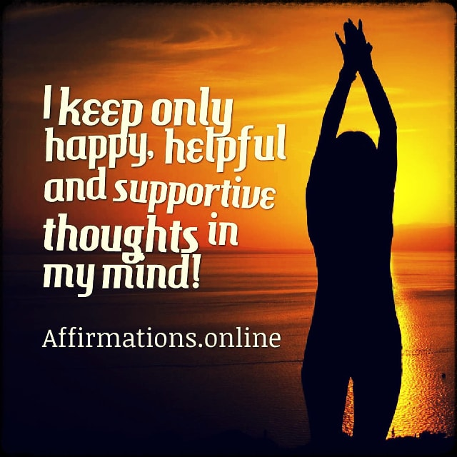 Positive affirmation from Affirmations.online - I keep only happy, helpful and supportive thoughts in my mind!