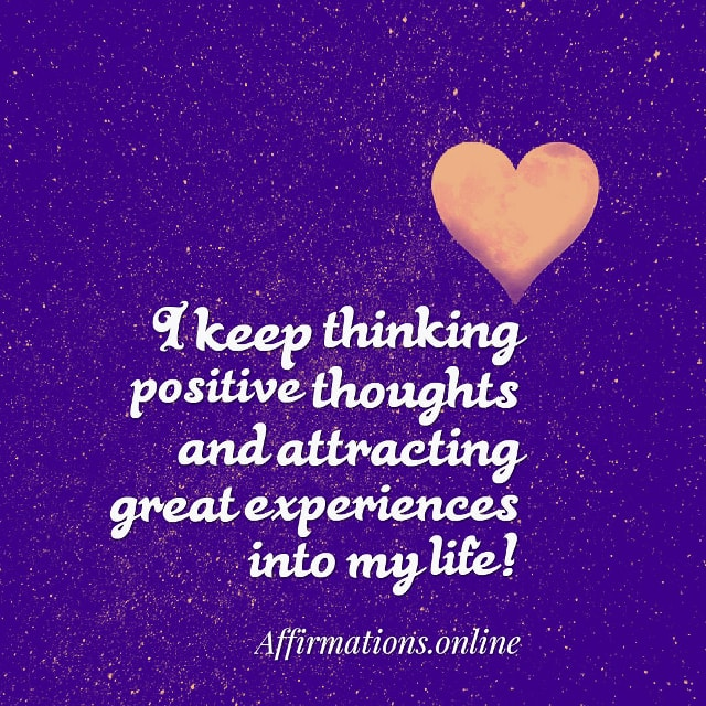 Image affirmation from Affirmations.online - I keep thinking positive thoughts and attracting great experiences into my life!