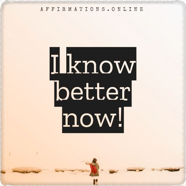 Positive affirmation from Affirmations.online - I know better now!