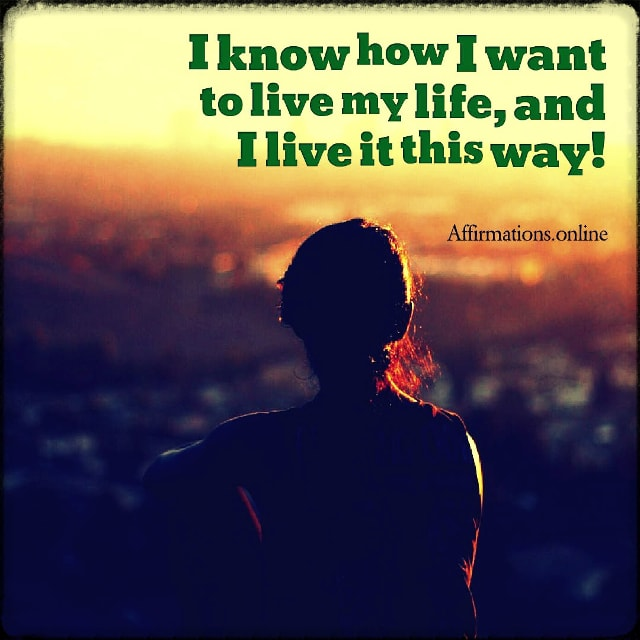 Positive affirmation from Affirmations.online - I know how I want to live my life, and I live it this way!