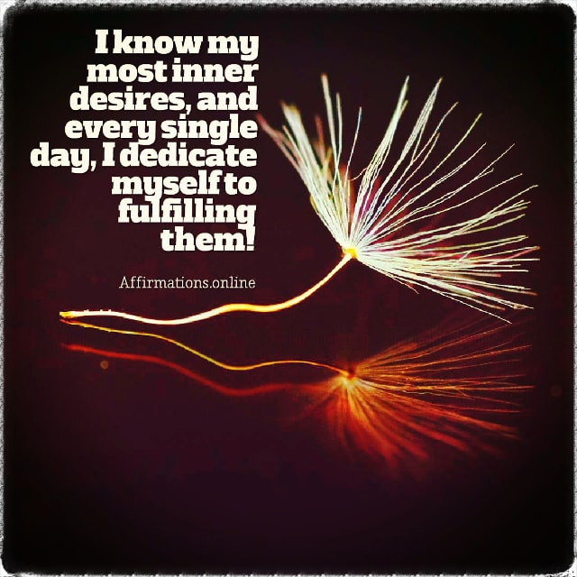 Positive affirmation from Affirmations.online - I know my most inner desires, and every single day, I dedicate myself to fulfilling them!