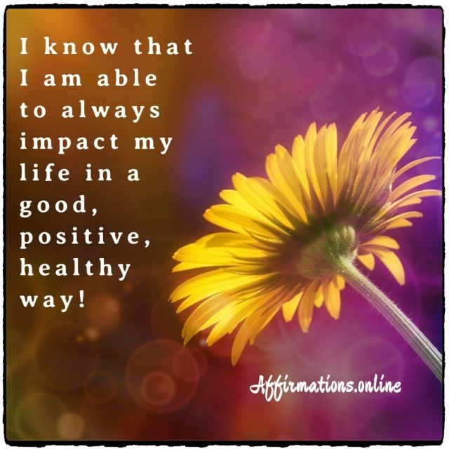 Positive affirmation from Affirmations.online - I know that I am able to always impact my life in a good, positive, healthy way!