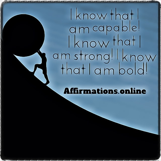 Positive affirmation from Affirmations.online - I know that I am capable! I know that I am strong! I know that I am bold!