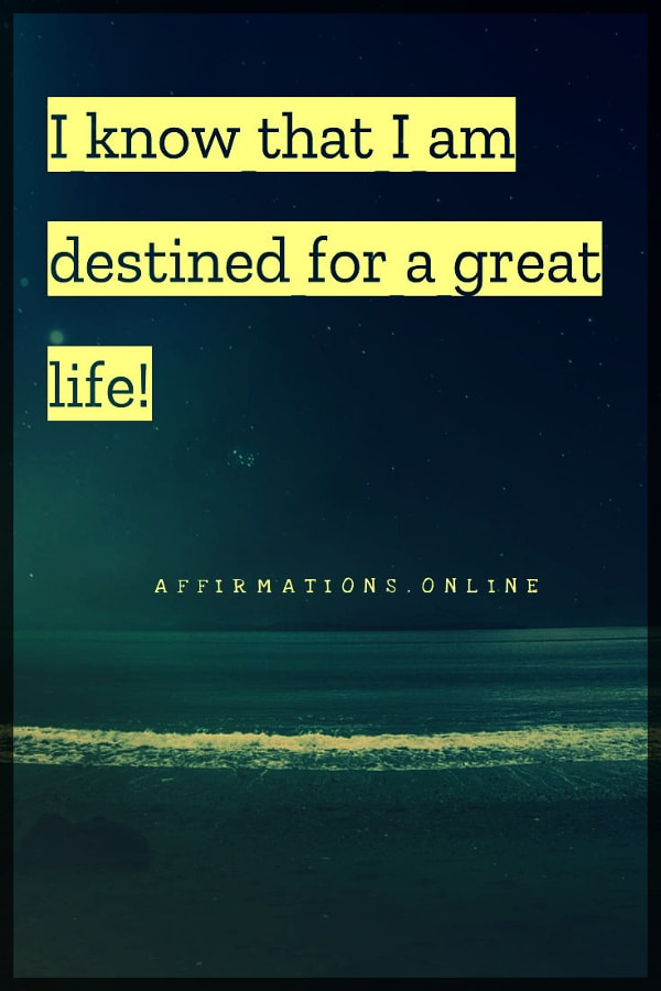 Positive affirmation from Affirmations.online - I know that I am destined for a great life!