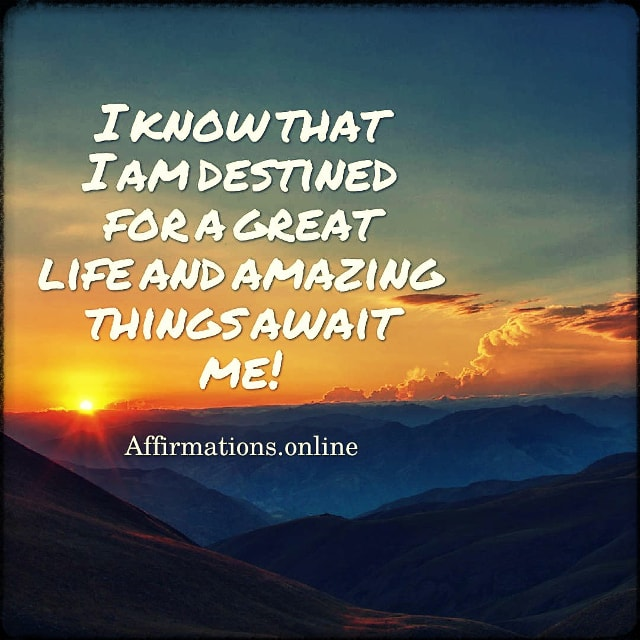 Positive affirmation from Affirmations.online - I know that I am destined for a great life and amazing things await me!