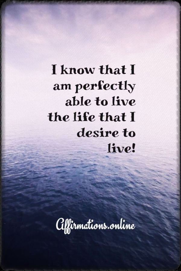 Positive affirmation from Affirmations.online - I know that I am perfectly able to live the life that I desire to live!