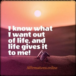 Positive affirmation from Affirmations.online - I know what I want out of life, and life gives it to me!
