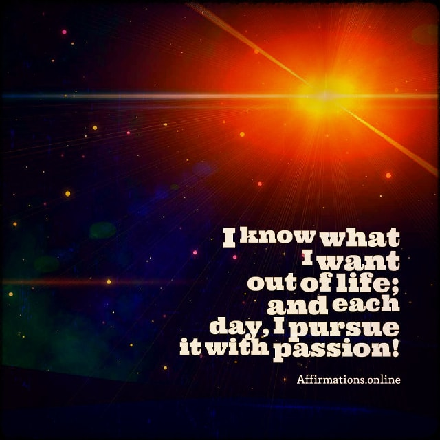 Positive affirmation from Affirmations.online - I know what I want out of life; and each day, I pursue it with passion!