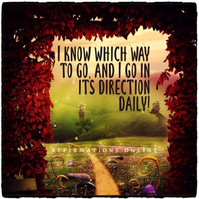 Positive affirmation from Affirmations.online - I know which way to go, and I go in its direction daily!