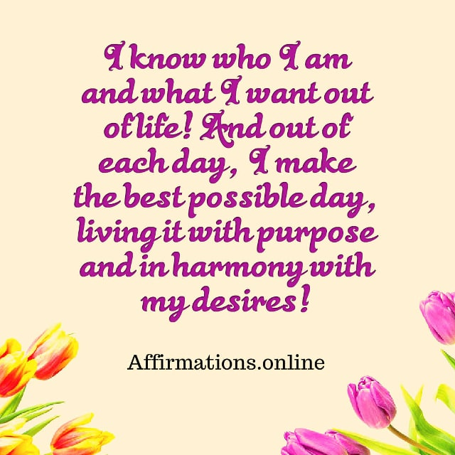 Image affirmation from Affirmations.online - I know who I am and what I want out of life! And out of each day, I make the best possible day, living it with purpose and in harmony with my desires!