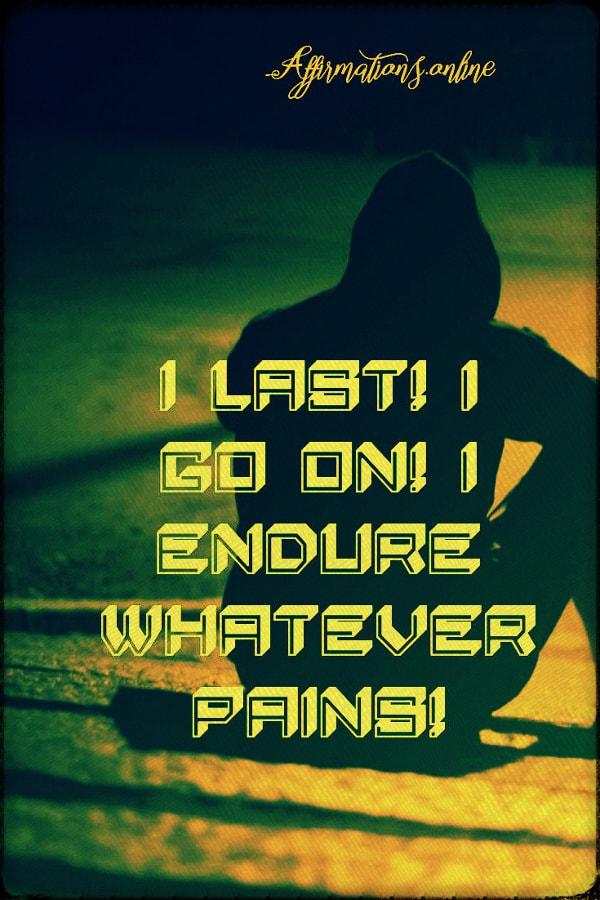 Positive affirmation from Affirmations.online - I last! I go on! I endure whatever pains!