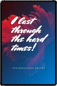 Positive affirmation from Affirmations.online - I last through the hard times!