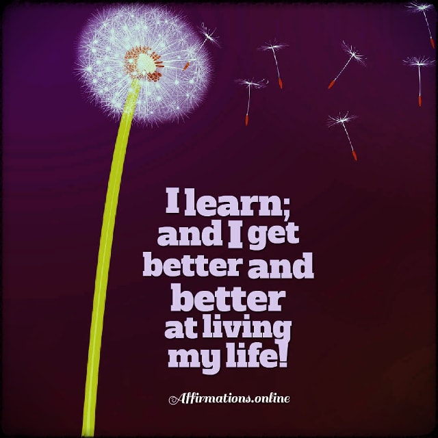 Positive affirmation from Affirmations.online - I learn; and I get better and better at living my life!