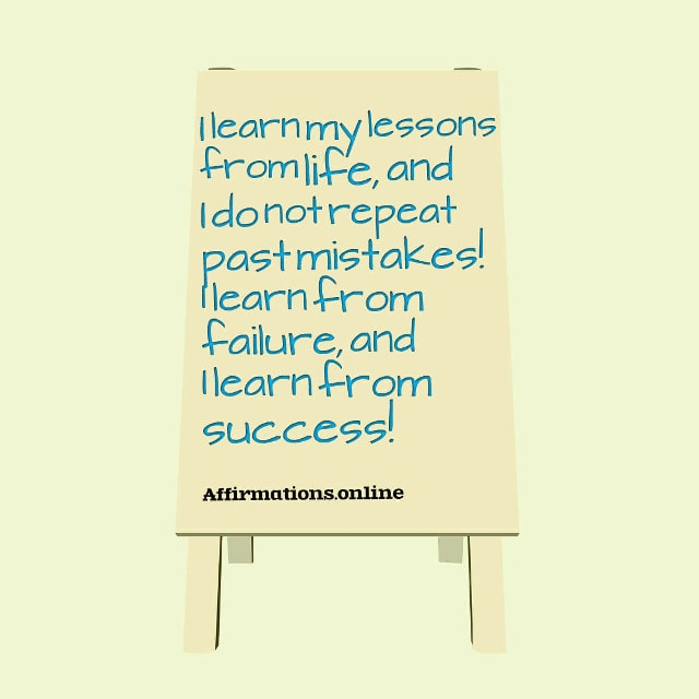 Image affirmation from Affirmations.online - I learn my lessons from life, and I do not repeat past mistakes! I learn from failure, and I learn from success!