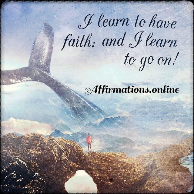 Positive affirmation from Affirmations.online - I learn to have faith; and I learn to go on!