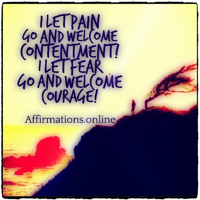Positive affirmation from Affirmations.online - I let pain go and welcome contentment! I let fear go and welcome courage!