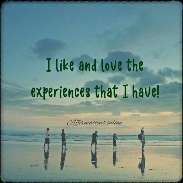 Positive affirmation from Affirmations.online - I like and love the experiences that I have!