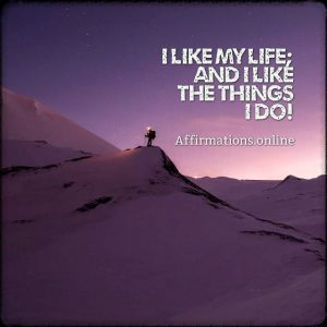 Positive affirmation from Affirmations.online - I like my life; and I like the things I do!