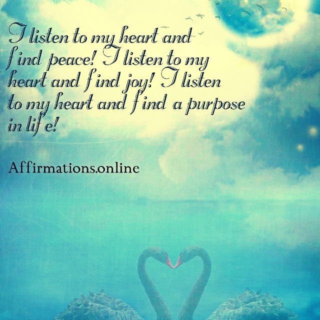 Positive affirmation from Affirmations.online - I listen to my heart and find peace! I listen to my heart and find joy! I listen to my heart and find a purpose in life!